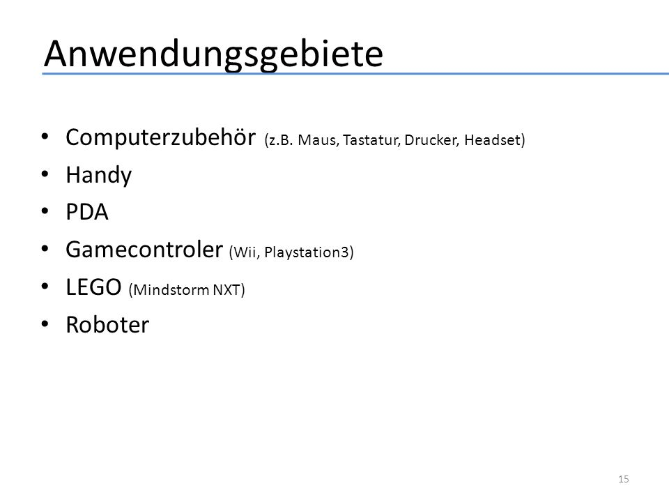 Anwendungsgebiete Computerzubehör (z.B. Maus, Tastatur, Drucker, Headset) Handy PDA Gamecontroler (Wii, Playstation3) LEGO (Mindstorm NXT) Roboter 15