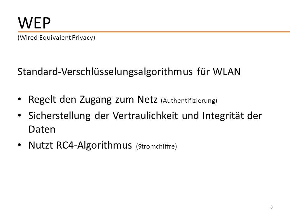 WEP (Wired Equivalent Privacy) Standard-Verschlüsselungsalgorithmus für WLAN Regelt den Zugang zum Netz (Authentifizierung) Sicherstellung der Vertrau