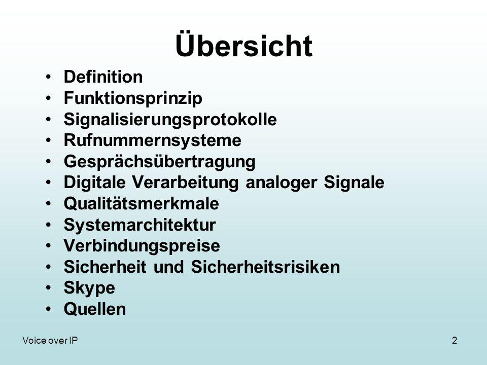 2Voice over IP Übersicht Definition Funktionsprinzip Signalisierungsprotokolle Rufnummernsysteme Gesprächsübertragung Digitale Verarbeitung analoger Signale Qualitätsmerkmale Systemarchitektur Verbindungspreise Sicherheit und Sicherheitsrisiken Skype Quellen
