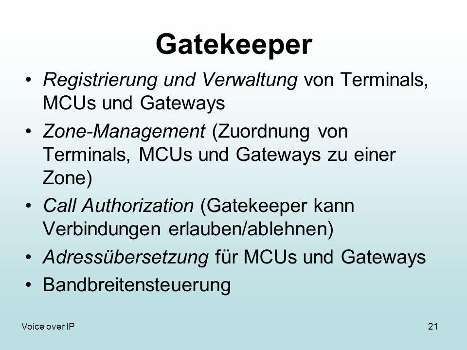 21Voice over IP Gatekeeper Registrierung und Verwaltung von Terminals, MCUs und Gateways Zone-Management (Zuordnung von Terminals, MCUs und Gateways zu einer Zone) Call Authorization (Gatekeeper kann Verbindungen erlauben/ablehnen) Adressübersetzung für MCUs und Gateways Bandbreitensteuerung