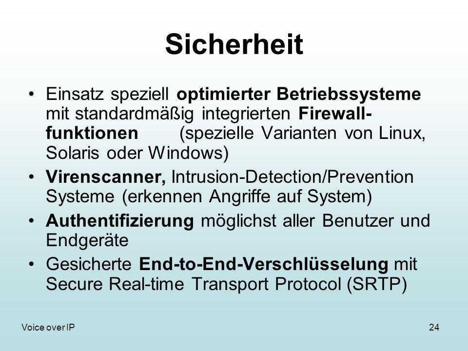 24Voice over IP Sicherheit Einsatz speziell optimierter Betriebssysteme mit standardmäßig integrierten Firewall- funktionen (spezielle Varianten von Linux, Solaris oder Windows) Virenscanner, Intrusion-Detection/Prevention Systeme (erkennen Angriffe auf System) Authentifizierung möglichst aller Benutzer und Endgeräte Gesicherte End-to-End-Verschlüsselung mit Secure Real-time Transport Protocol (SRTP)