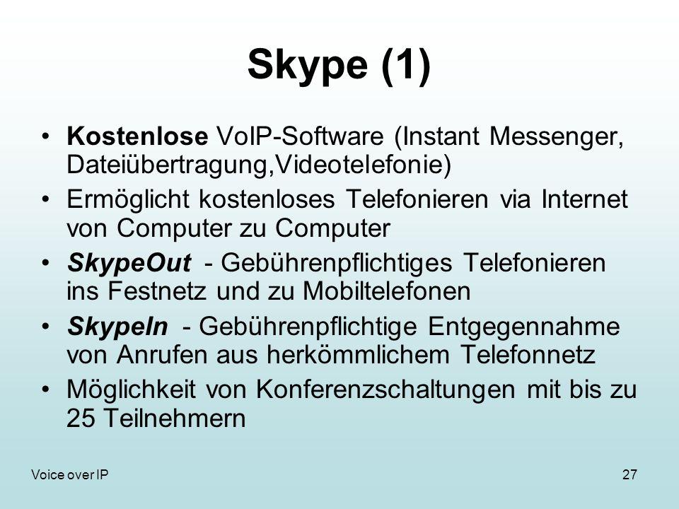 27Voice over IP Skype (1) Kostenlose VoIP-Software (Instant Messenger, Dateiübertragung,Videotelefonie) Ermöglicht kostenloses Telefonieren via Internet von Computer zu Computer SkypeOut - Gebührenpflichtiges Telefonieren ins Festnetz und zu Mobiltelefonen SkypeIn - Gebührenpflichtige Entgegennahme von Anrufen aus herkömmlichem Telefonnetz Möglichkeit von Konferenzschaltungen mit bis zu 25 Teilnehmern
