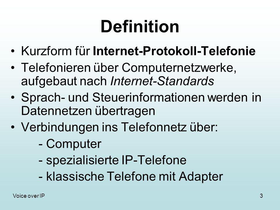 3Voice over IP Definition Kurzform für Internet-Protokoll-Telefonie Telefonieren über Computernetzwerke, aufgebaut nach Internet-Standards Sprach- und Steuerinformationen werden in Datennetzen übertragen Verbindungen ins Telefonnetz über: - Computer - spezialisierte IP-Telefone - klassische Telefone mit Adapter