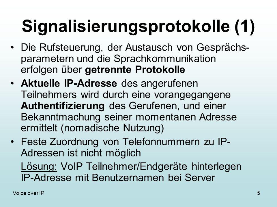 5Voice over IP Signalisierungsprotokolle (1) Die Rufsteuerung, der Austausch von Gesprächs- parametern und die Sprachkommunikation erfolgen über getrennte Protokolle Aktuelle IP-Adresse des angerufenen Teilnehmers wird durch eine vorangegangene Authentifizierung des Gerufenen, und einer Bekanntmachung seiner momentanen Adresse ermittelt (nomadische Nutzung) Feste Zuordnung von Telefonnummern zu IP- Adressen ist nicht möglich Lösung: VoIP Teilnehmer/Endgeräte hinterlegen IP-Adresse mit Benutzernamen bei Server