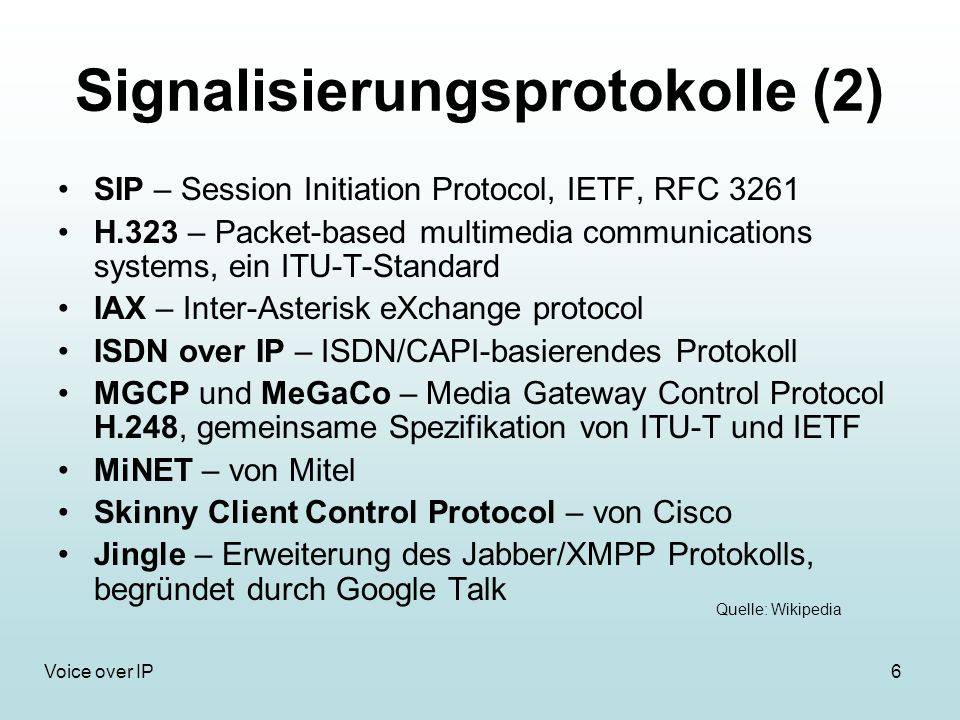 6Voice over IP Signalisierungsprotokolle (2) SIP – Session Initiation Protocol, IETF, RFC 3261 H.323 – Packet-based multimedia communications systems,