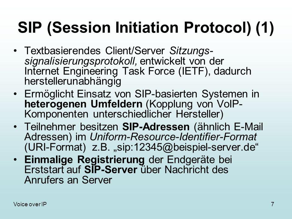 7Voice over IP SIP (Session Initiation Protocol) (1) Textbasierendes Client/Server Sitzungs- signalisierungsprotokoll, entwickelt von der Internet Engineering Task Force (IETF), dadurch herstellerunabhängig Ermöglicht Einsatz von SIP-basierten Systemen in heterogenen Umfeldern (Kopplung von VoIP- Komponenten unterschiedlicher Hersteller) Teilnehmer besitzen SIP-Adressen (ähnlich E-Mail Adressen) im Uniform-Resource-Identifier-Format (URI-Format) z.B.