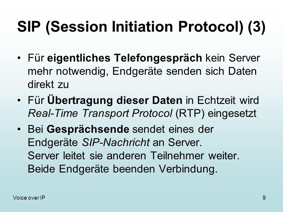 9Voice over IP SIP (Session Initiation Protocol) (3) Für eigentliches Telefongespräch kein Server mehr notwendig, Endgeräte senden sich Daten direkt zu Für Übertragung dieser Daten in Echtzeit wird Real-Time Transport Protocol (RTP) eingesetzt Bei Gesprächsende sendet eines der Endgeräte SIP-Nachricht an Server.