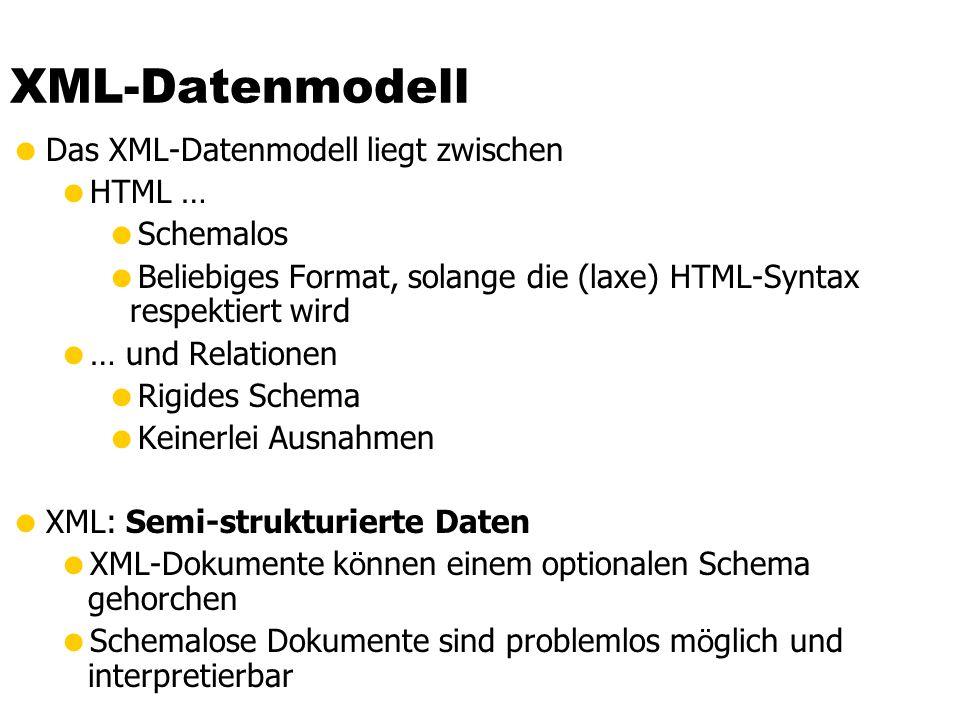 XML-Datenmodell Das XML-Datenmodell liegt zwischen HTML … Schemalos Beliebiges Format, solange die (laxe) HTML-Syntax respektiert wird … und Relatione