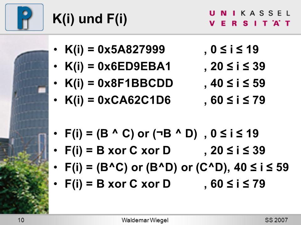 SS 2007 K(i) und F(i) K(i) = 0x5A827999, 0 i 19 K(i) = 0x6ED9EBA1, 20 i 39 K(i) = 0x8F1BBCDD, 40 i 59 K(i) = 0xCA62C1D6, 60 i 79 F(i) = (B ^ C) or (¬B ^ D), 0 i 19 F(i) = B xor C xor D, 20 i 39 F(i) = (B^C) or (B^D) or (C^D), 40 i 59 F(i) = B xor C xor D, 60 i 79 Waldemar Wiegel 10