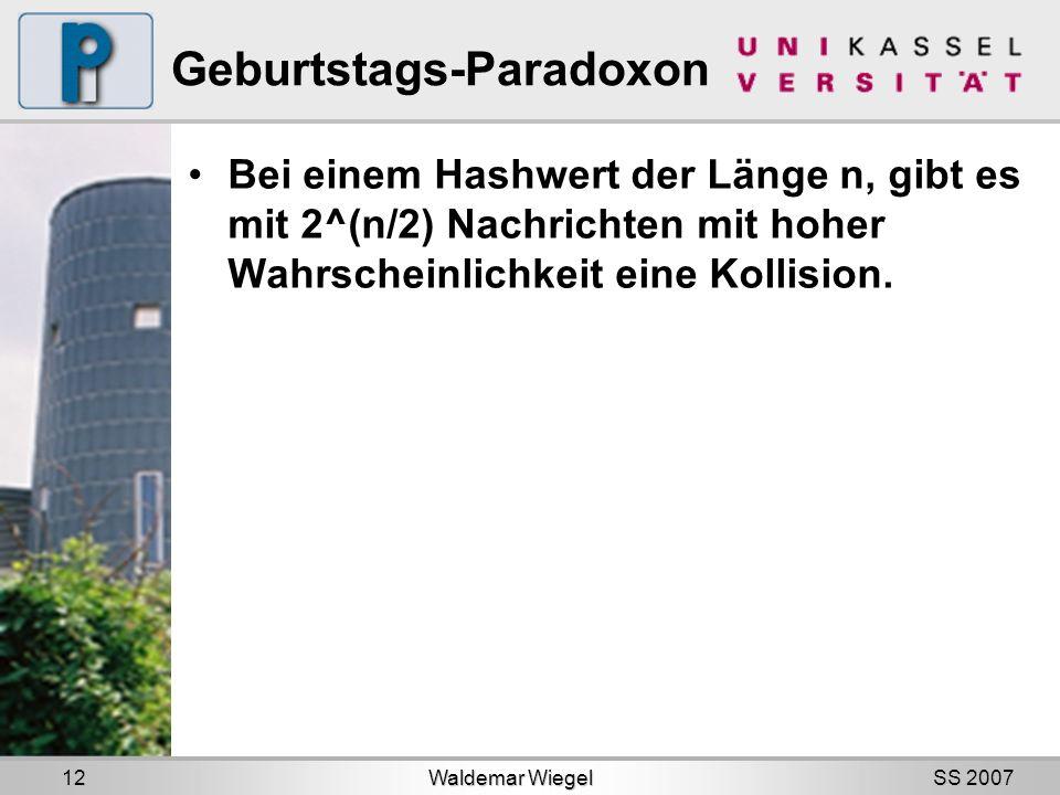 SS 2007 Geburtstags-Paradoxon Bei einem Hashwert der Länge n, gibt es mit 2^(n/2) Nachrichten mit hoher Wahrscheinlichkeit eine Kollision.