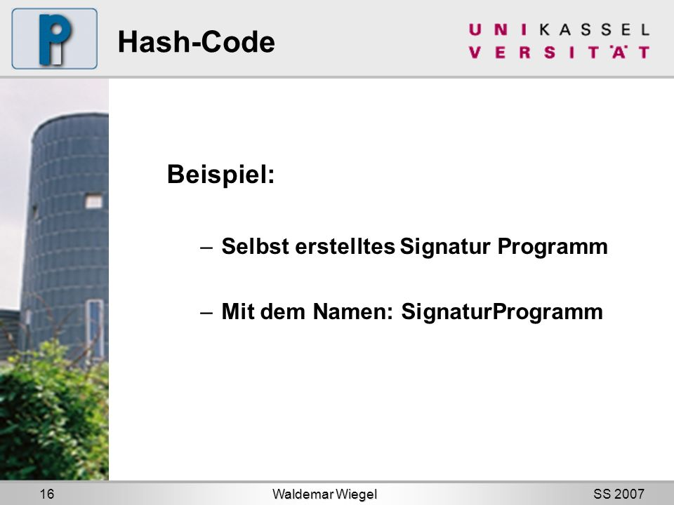 SS 2007 Hash-Code Beispiel: –Selbst erstelltes Signatur Programm –Mit dem Namen: SignaturProgramm Waldemar Wiegel 16