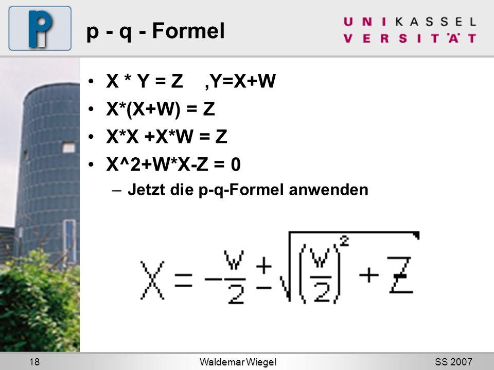 SS 2007 p - q - Formel X * Y = Z,Y=X+W X*(X+W) = Z X*X +X*W = Z X^2+W*X-Z = 0 –Jetzt die p-q-Formel anwenden Waldemar Wiegel 18