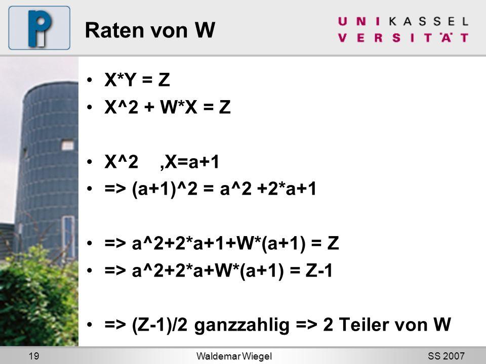 SS 2007 Raten von W X*Y = Z X^2 + W*X = Z X^2,X=a+1 => (a+1)^2 = a^2 +2*a+1 => a^2+2*a+1+W*(a+1) = Z => a^2+2*a+W*(a+1) = Z-1 => (Z-1)/2 ganzzahlig => 2 Teiler von W Waldemar Wiegel 19