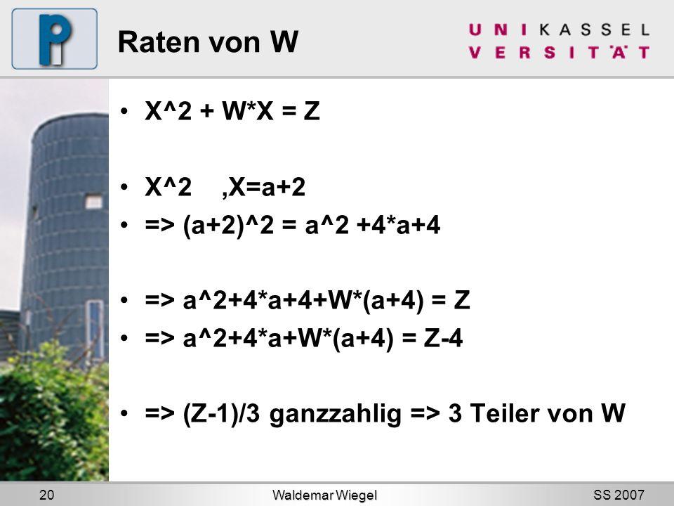 SS 2007 Raten von W X^2 + W*X = Z X^2,X=a+2 => (a+2)^2 = a^2 +4*a+4 => a^2+4*a+4+W*(a+4) = Z => a^2+4*a+W*(a+4) = Z-4 => (Z-1)/3 ganzzahlig => 3 Teiler von W Waldemar Wiegel 20