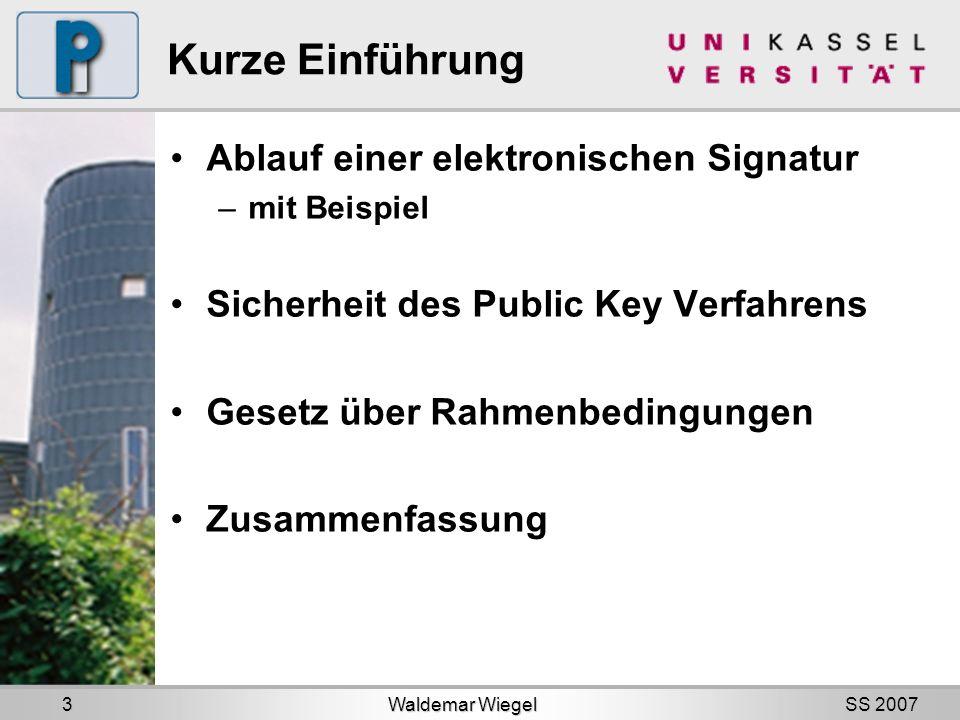 SS 2007 Kurze Einführung Ablauf einer elektronischen Signatur –mit Beispiel Sicherheit des Public Key Verfahrens Gesetz über Rahmenbedingungen Zusammenfassung Waldemar Wiegel 3