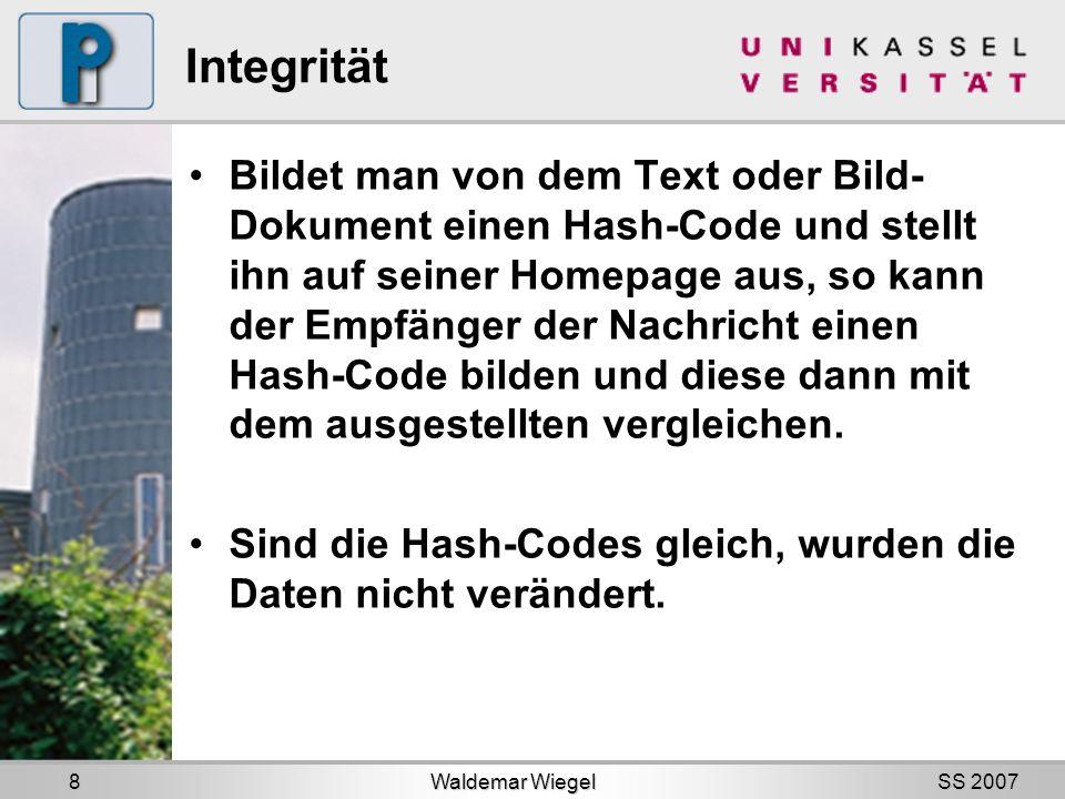 SS 2007 Integrität Bildet man von dem Text oder Bild- Dokument einen Hash-Code und stellt ihn auf seiner Homepage aus, so kann der Empfänger der Nachricht einen Hash-Code bilden und diese dann mit dem ausgestellten vergleichen.
