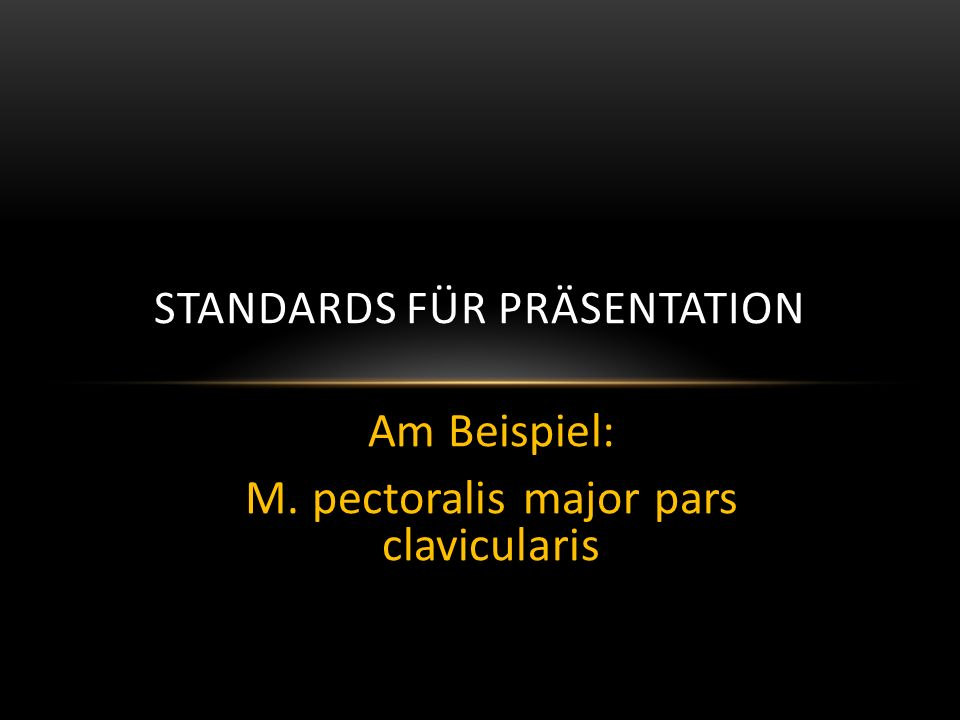 Am Beispiel: M. pectoralis major pars clavicularis STANDARDS FÜR PRÄSENTATION