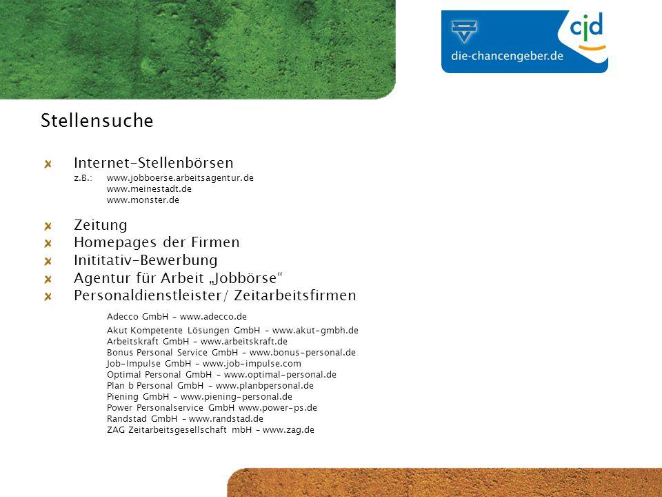CJD-Musterstadt Stellensuche Internet-Stellenbörsen z.B.:www.jobboerse.arbeitsagentur.de www.meinestadt.de www.monster.de Zeitung Homepages der Firmen Inititativ-Bewerbung Agentur für Arbeit Jobbörse Personaldienstleister/ Zeitarbeitsfirmen Adecco GmbH – www.adecco.de Akut Kompetente Lösungen GmbH – www.akut-gmbh.de Arbeitskraft GmbH – www.arbeitskraft.de Bonus Personal Service GmbH – www.bonus-personal.de Job-Impulse GmbH – www.job-impulse.com Optimal Personal GmbH – www.optimal-personal.de Plan b Personal GmbH – www.planbpersonal.de Piening GmbH – www.piening-personal.de Power Personalservice GmbH www.power-ps.de Randstad GmbH – www.randstad.de ZAG Zeitarbeitsgesellschaft mbH – www.zag.de