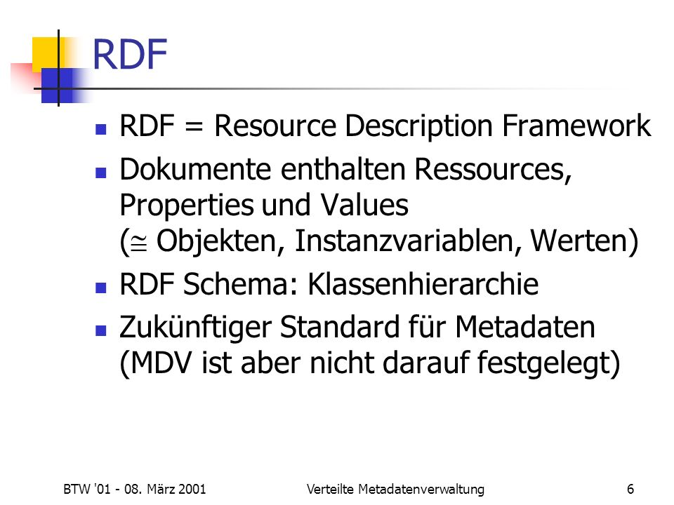BTW '01 - 08. März 2001Verteilte Metadatenverwaltung6 RDF RDF = Resource Description Framework Dokumente enthalten Ressources, Properties und Values (