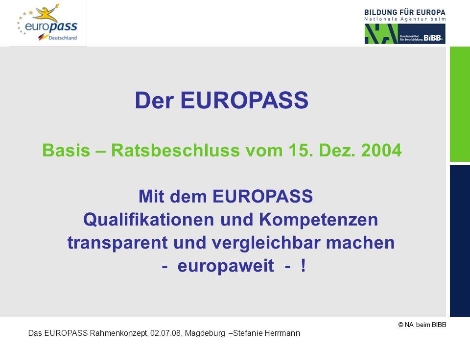 © NA beim BIBB Das EUROPASS Rahmenkonzept, 02.07.08, Magdeburg –Stefanie Herrmann Der EUROPASS Basis – Ratsbeschluss vom 15. Dez. 2004 Mit dem EUROPAS