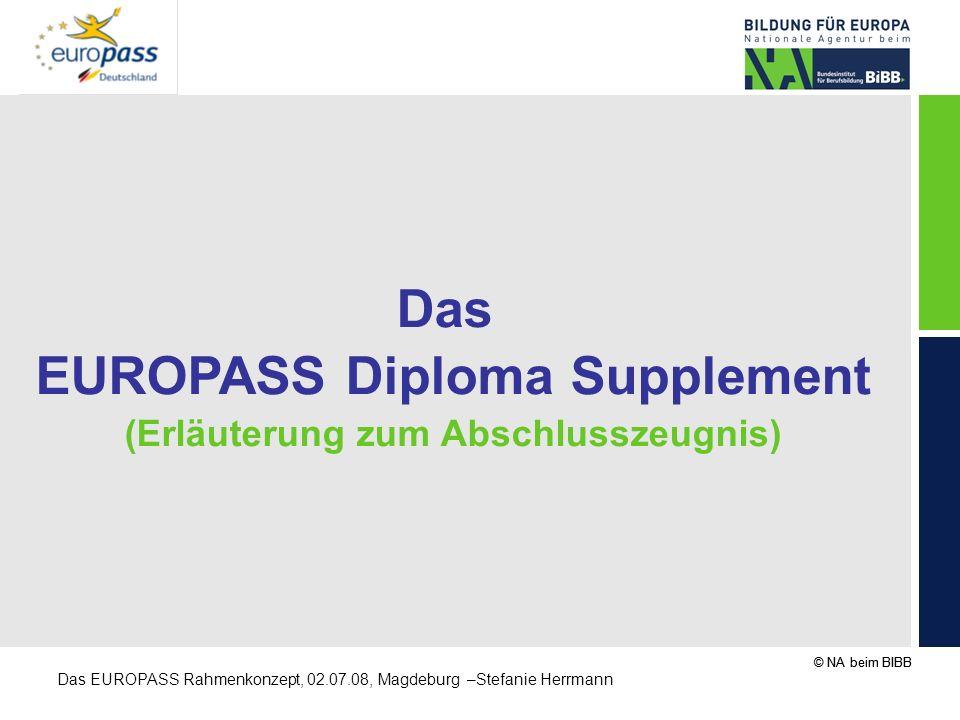 © NA beim BIBB Das EUROPASS Rahmenkonzept, 02.07.08, Magdeburg –Stefanie Herrmann Das EUROPASS Diploma Supplement (Erläuterung zum Abschlusszeugnis)