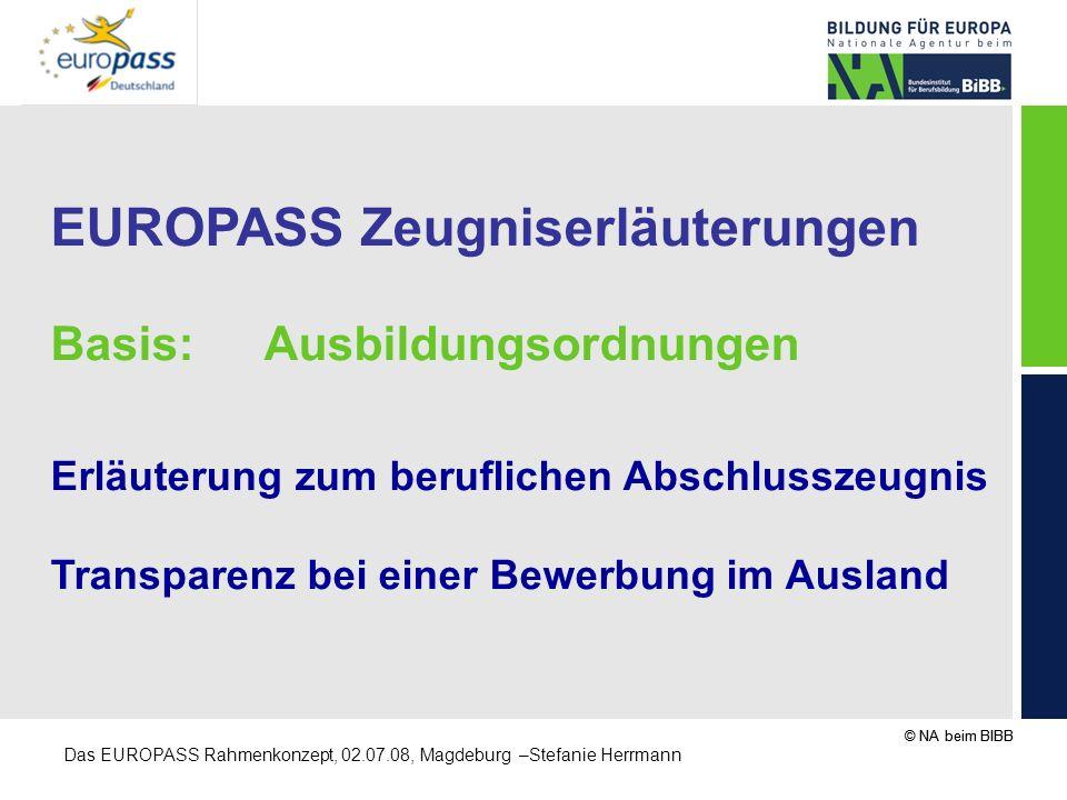 © NA beim BIBB Das EUROPASS Rahmenkonzept, 02.07.08, Magdeburg –Stefanie Herrmann EUROPASS Zeugniserläuterungen Basis: Ausbildungsordnungen Erläuterun