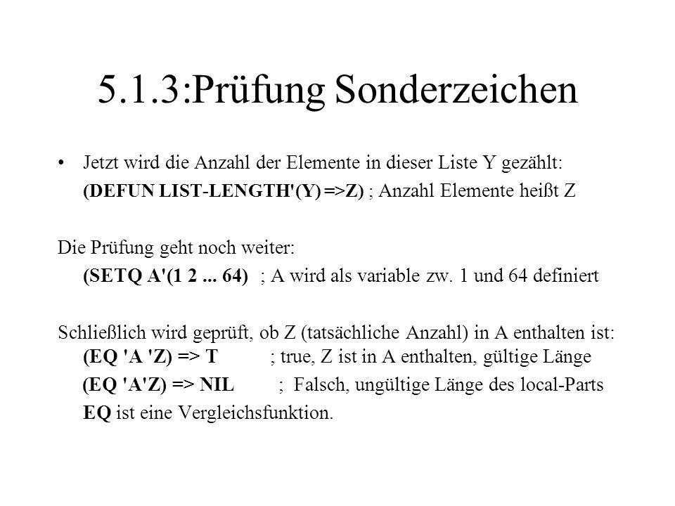 5.1.3:Prüfung Sonderzeichen Jetzt wird die Anzahl der Elemente in dieser Liste Y gezählt: (DEFUN LIST-LENGTH'(Y) =>Z) ; Anzahl Elemente heißt Z Die Pr