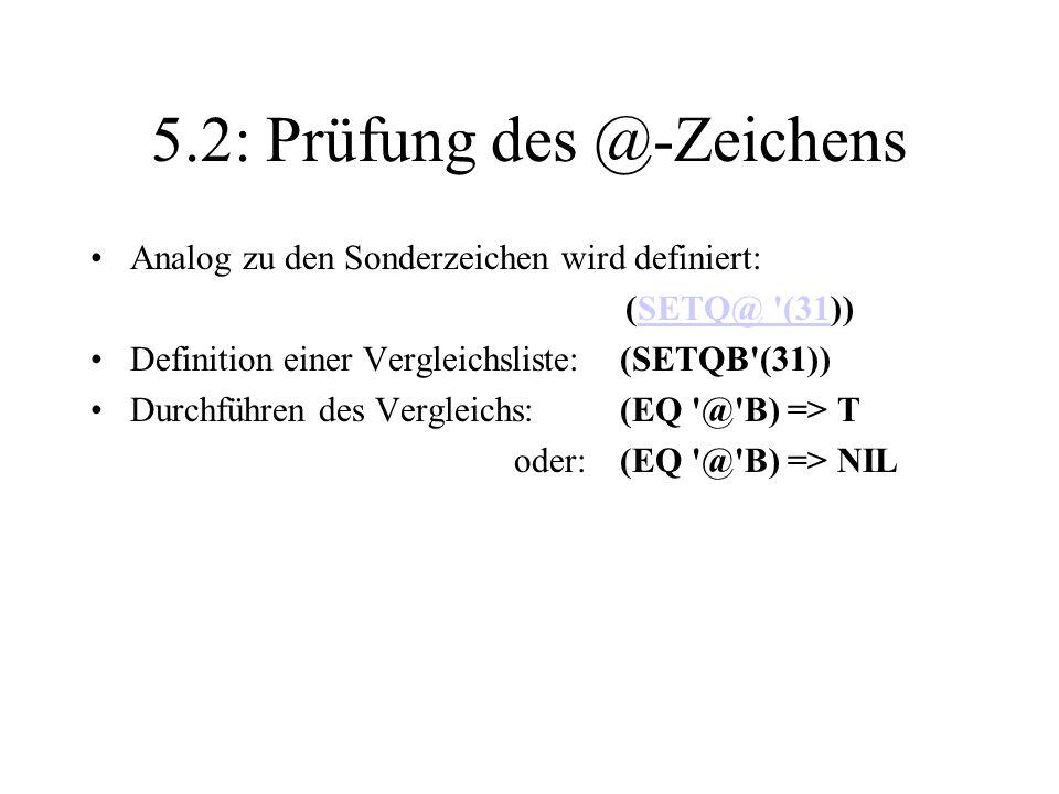 5.2: Prüfung des @-Zeichens Analog zu den Sonderzeichen wird definiert: (SETQ@ '(31))SETQ@ '(31 Definition einer Vergleichsliste:(SETQB'(31)) Durchfüh