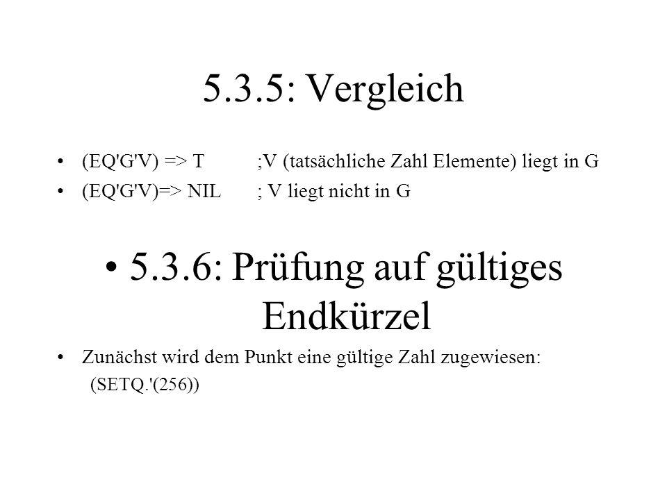 5.3.5: Vergleich (EQ'G'V) => T;V (tatsächliche Zahl Elemente) liegt in G (EQ'G'V)=> NIL; V liegt nicht in G 5.3.6: Prüfung auf gültiges Endkürzel Zunä