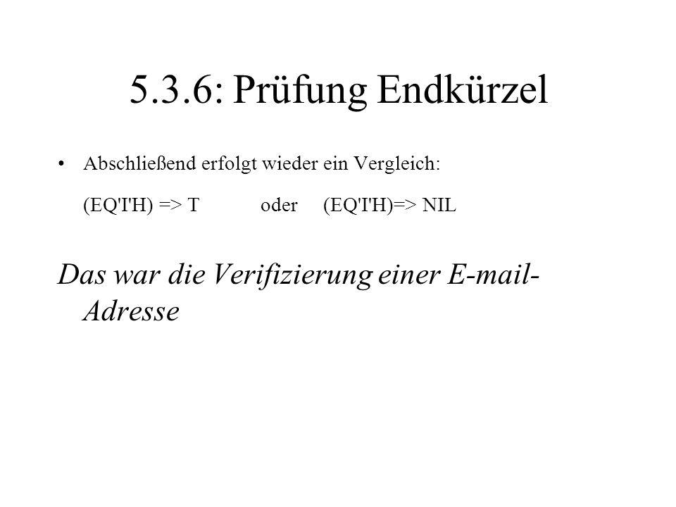 5.3.6: Prüfung Endkürzel Abschließend erfolgt wieder ein Vergleich: (EQ'I'H) => Toder (EQ'I'H)=> NIL Das war die Verifizierung einer E-mail- Adresse