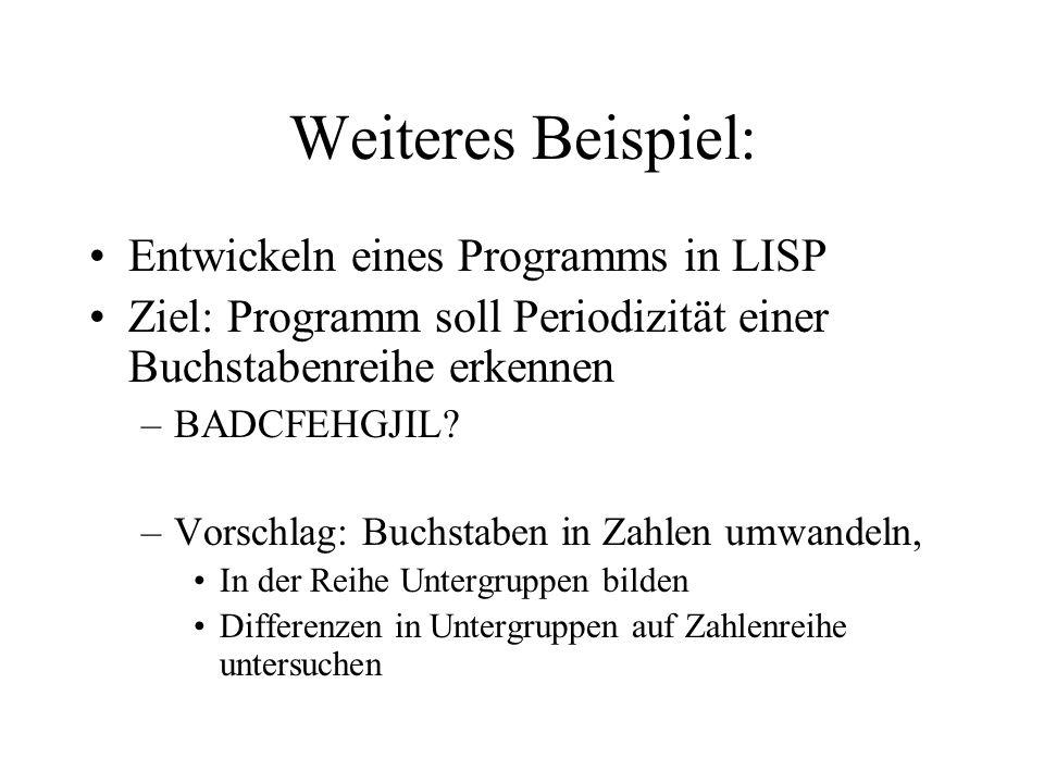 Weiteres Beispiel: Entwickeln eines Programms in LISP Ziel: Programm soll Periodizität einer Buchstabenreihe erkennen –BADCFEHGJIL? –Vorschlag: Buchst