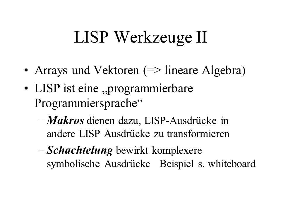 LISP Werkzeuge II Arrays und Vektoren (=> lineare Algebra) LISP ist eine programmierbare Programmiersprache –Makros dienen dazu, LISP-Ausdrücke in and