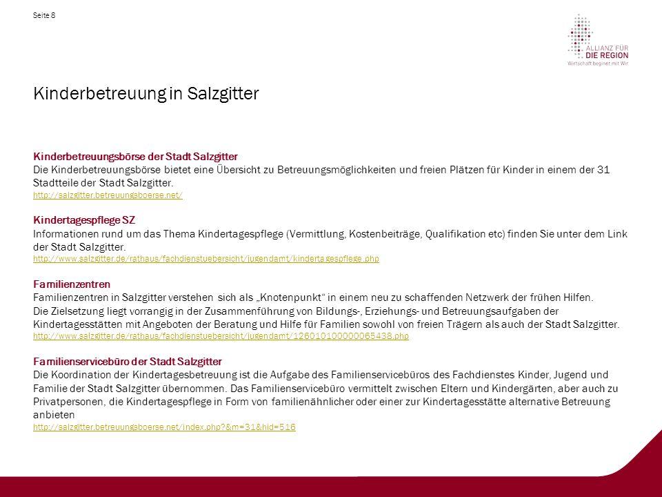 Seite 8 Kinderbetreuung in Salzgitter Kinderbetreuungsbörse der Stadt Salzgitter Die Kinderbetreuungsbörse bietet eine Übersicht zu Betreuungsmöglichkeiten und freien Plätzen für Kinder in einem der 31 Stadtteile der Stadt Salzgitter.