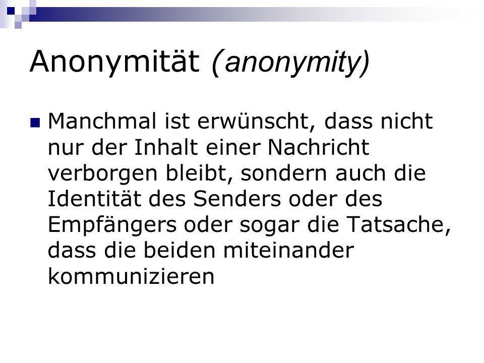 Anonymität ( anonymity) Manchmal ist erwünscht, dass nicht nur der Inhalt einer Nachricht verborgen bleibt, sondern auch die Identität des Senders ode