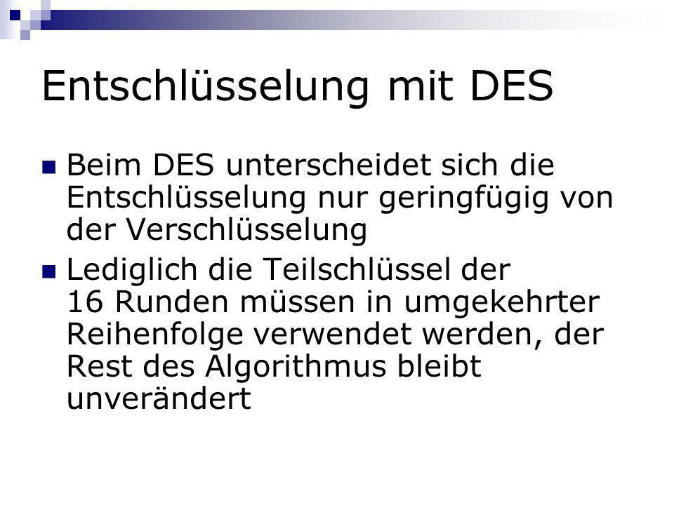 Entschlüsselung mit DES Beim DES unterscheidet sich die Entschlüsselung nur geringfügig von der Verschlüsselung Lediglich die Teilschlüssel der 16 Run