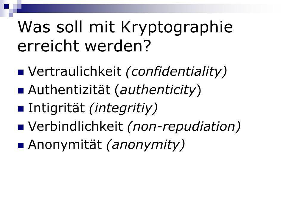 Was soll mit Kryptographie erreicht werden? Vertraulichkeit (confidentiality) Authentizität (authenticity) Intigrität (integritiy) Verbindlichkeit (no