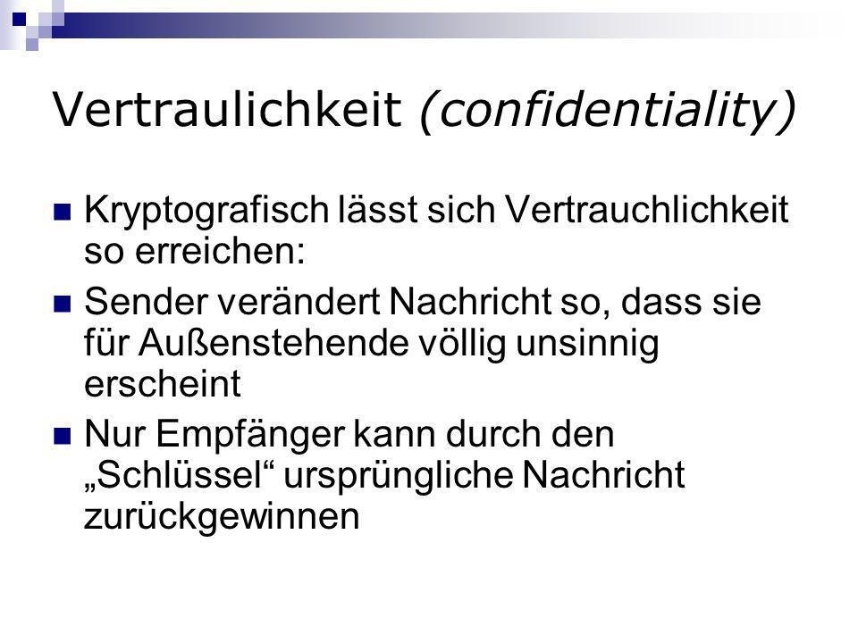 Vertraulichkeit (confidentiality) Kryptografisch lässt sich Vertrauchlichkeit so erreichen: Sender verändert Nachricht so, dass sie für Außenstehende