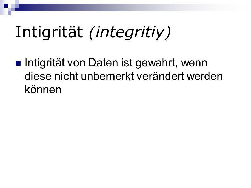 Intigrität (integritiy) Intigrität von Daten ist gewahrt, wenn diese nicht unbemerkt verändert werden können