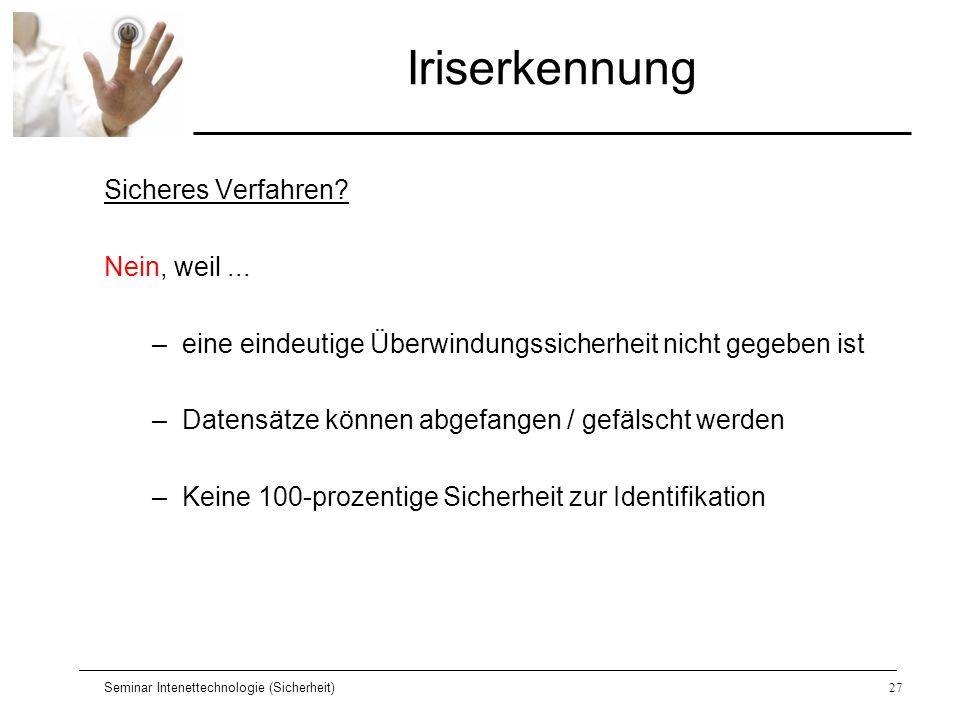 Seminar Intenettechnologie (Sicherheit)27 Iriserkennung Sicheres Verfahren? Nein, weil... –eine eindeutige Überwindungssicherheit nicht gegeben ist –D