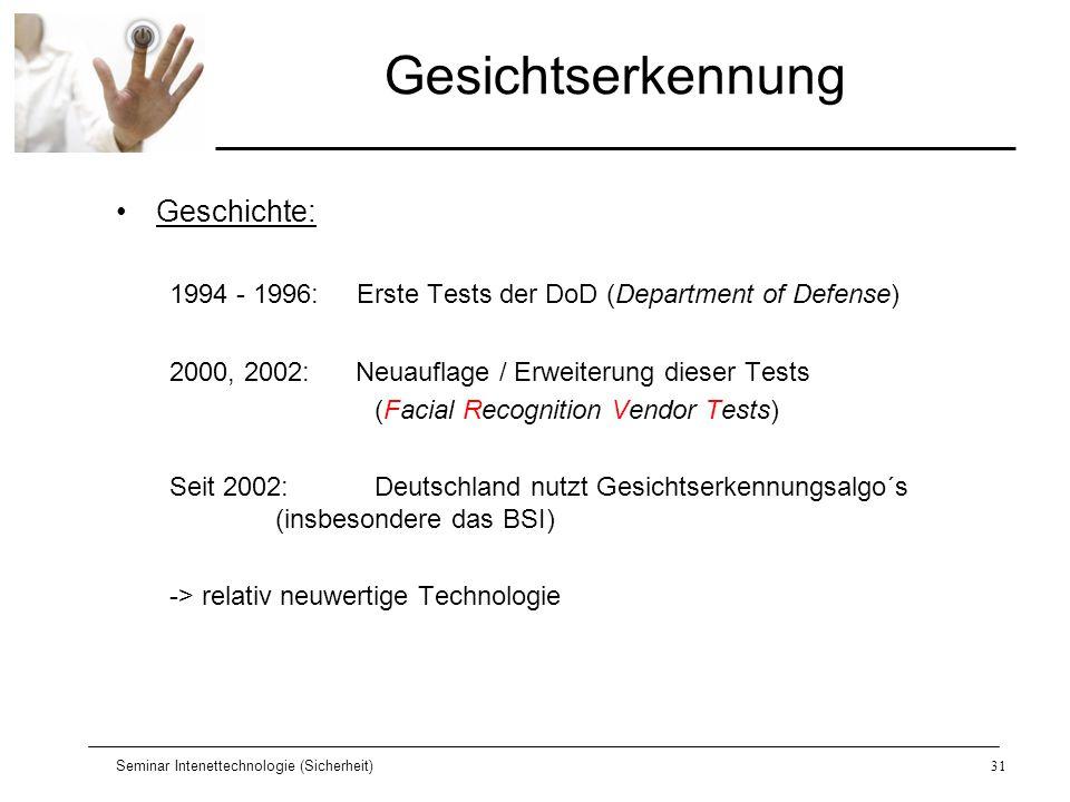 Seminar Intenettechnologie (Sicherheit)31 Gesichtserkennung Geschichte: 1994 - 1996: Erste Tests der DoD (Department of Defense) 2000, 2002: Neuauflag