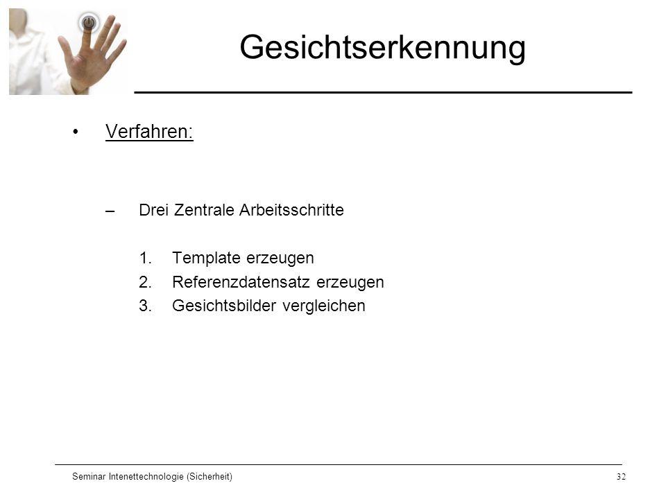 Seminar Intenettechnologie (Sicherheit)32 Gesichtserkennung Verfahren: –Drei Zentrale Arbeitsschritte 1.Template erzeugen 2.Referenzdatensatz erzeugen