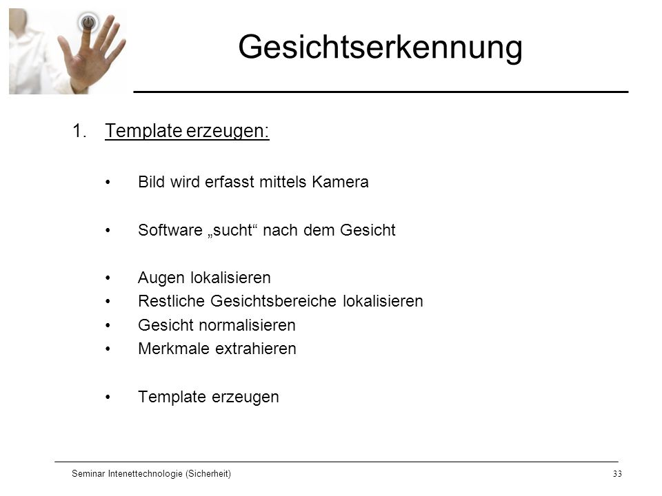 Seminar Intenettechnologie (Sicherheit)33 Gesichtserkennung 1.Template erzeugen: Bild wird erfasst mittels Kamera Software sucht nach dem Gesicht Auge