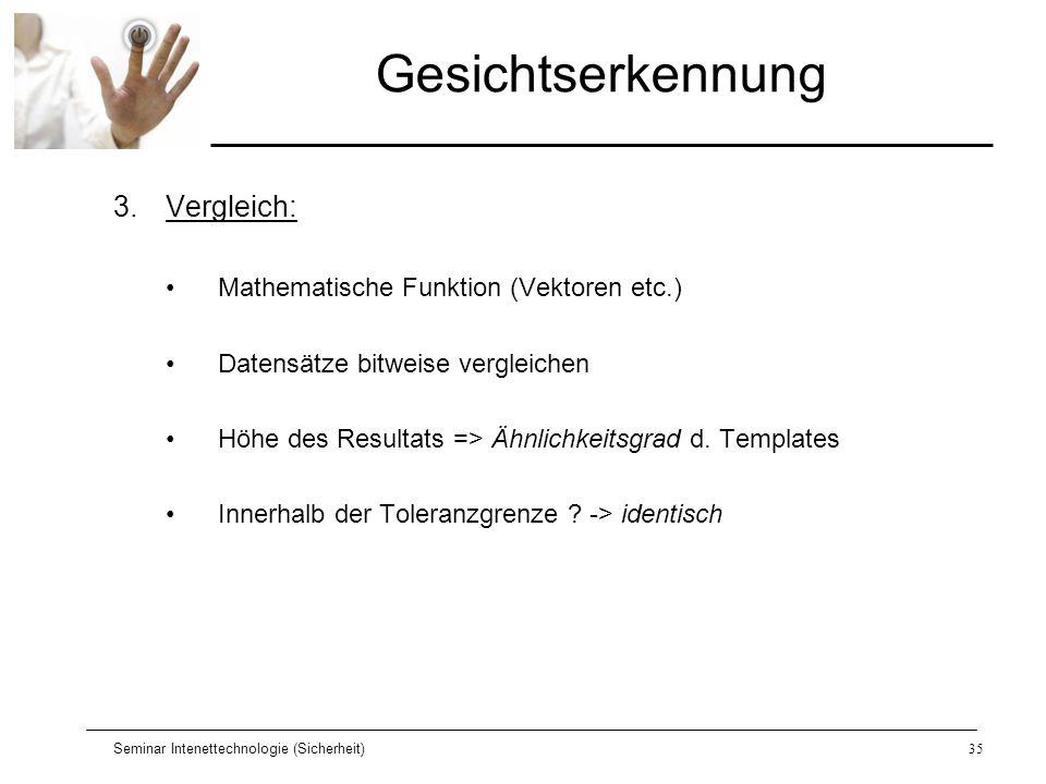 Seminar Intenettechnologie (Sicherheit)35 Gesichtserkennung 3.Vergleich: Mathematische Funktion (Vektoren etc.) Datensätze bitweise vergleichen Höhe d