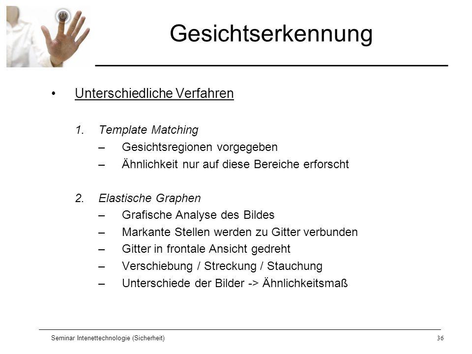 Seminar Intenettechnologie (Sicherheit)36 Gesichtserkennung Unterschiedliche Verfahren 1.Template Matching –Gesichtsregionen vorgegeben –Ähnlichkeit n