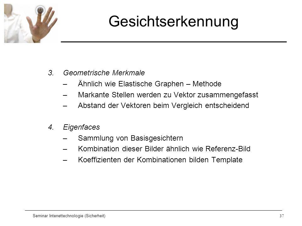 Seminar Intenettechnologie (Sicherheit)37 Gesichtserkennung 3.Geometrische Merkmale –Ähnlich wie Elastische Graphen – Methode –Markante Stellen werden