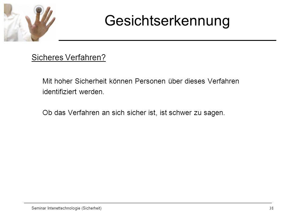 Seminar Intenettechnologie (Sicherheit)38 Gesichtserkennung Sicheres Verfahren? Mit hoher Sicherheit können Personen über dieses Verfahren identifizie