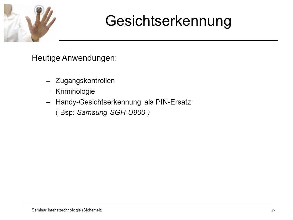 Seminar Intenettechnologie (Sicherheit)39 Gesichtserkennung Heutige Anwendungen: –Zugangskontrollen –Kriminologie –Handy-Gesichtserkennung als PIN-Ers
