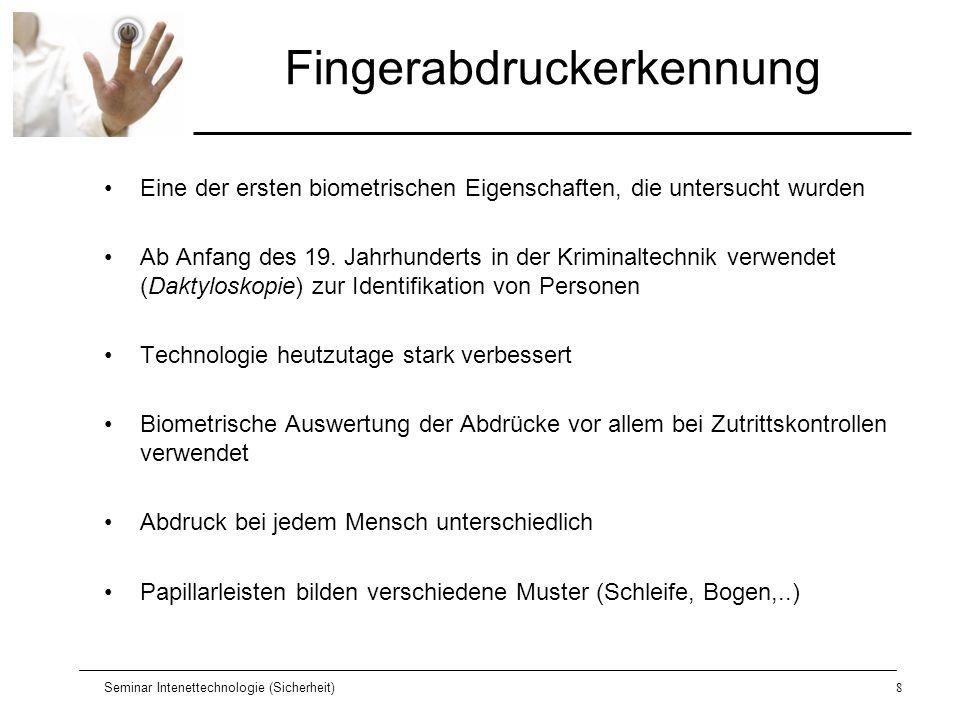 Seminar Intenettechnologie (Sicherheit)9 Fingerabdruckerkennung Fingerabdruckanalyse kann in sechs Schritte eingeteilt werden 1.Abtastung des Fingerabdrucks 2.Bildqualitätsverbesserung 3.Bildaufarbeitung 4.Musterklassifizierung 5.Merkmalextraktion 6.Verifikationsphase