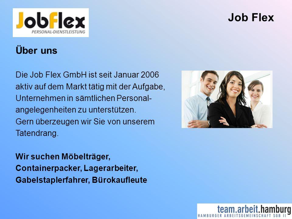 Job Flex Über uns Die Job Flex GmbH ist seit Januar 2006 aktiv auf dem Markt tätig mit der Aufgabe, Unternehmen in sämtlichen Personal- angelegenheiten zu unterstützen.
