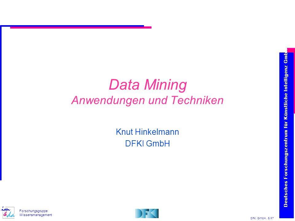DFKI GmbH, 8/97 Forschungsgruppe Wissensmanagement Data Mining Anwendungen und Techniken Knut Hinkelmann DFKI GmbH